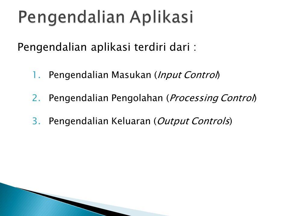 Pengendalian aplikasi terdiri dari : 1.Pengendalian Masukan (Input Control) 2.Pengendalian Pengolahan (Processing Control) 3.Pengendalian Keluaran (Output Controls)