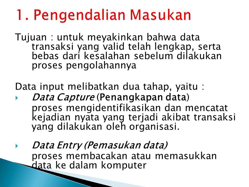 Tujuan : untuk meyakinkan bahwa data transaksi yang valid telah lengkap, serta bebas dari kesalahan sebelum dilakukan proses pengolahannya Data input melibatkan dua tahap, yaitu :  Data Capture (Penangkapan data) proses mengidentifikasikan dan mencatat kejadian nyata yang terjadi akibat transaksi yang dilakukan oleh organisasi.