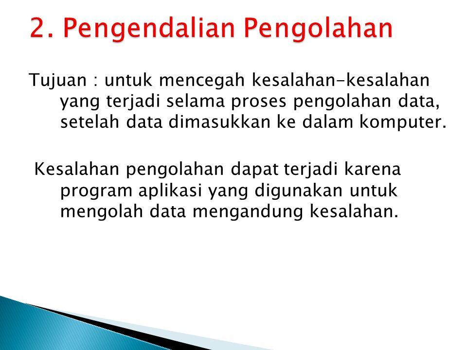Tujuan : untuk mencegah kesalahan-kesalahan yang terjadi selama proses pengolahan data, setelah data dimasukkan ke dalam komputer.
