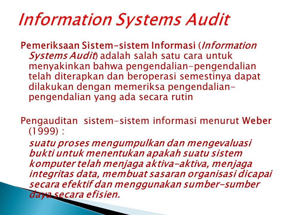Pemeriksaan Sistem-sistem Informasi (Information Systems Audit) adalah salah satu cara untuk menyakinkan bahwa pengendalian-pengendalian telah diterapkan dan beroperasi semestinya dapat dilakukan dengan memeriksa pengendalian- pengendalian yang ada secara rutin Pengauditan sistem-sistem informasi menurut Weber (1999) : suatu proses mengumpulkan dan mengevaluasi bukti untuk menentukan apakah suatu sistem komputer telah menjaga aktiva-aktiva, menjaga integritas data, membuat sasaran organisasi dicapai secara efektif dan menggunakan sumber-sumber daya secara efisien.
