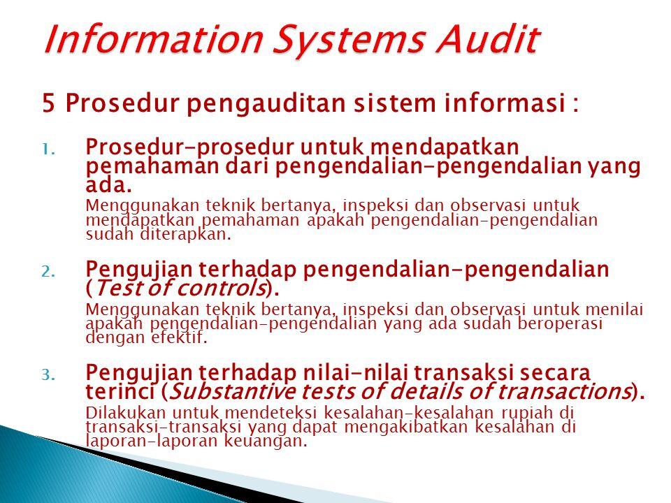 5 Prosedur pengauditan sistem informasi : 1. Prosedur-prosedur untuk mendapatkan pemahaman dari pengendalian-pengendalian yang ada. Menggunakan teknik