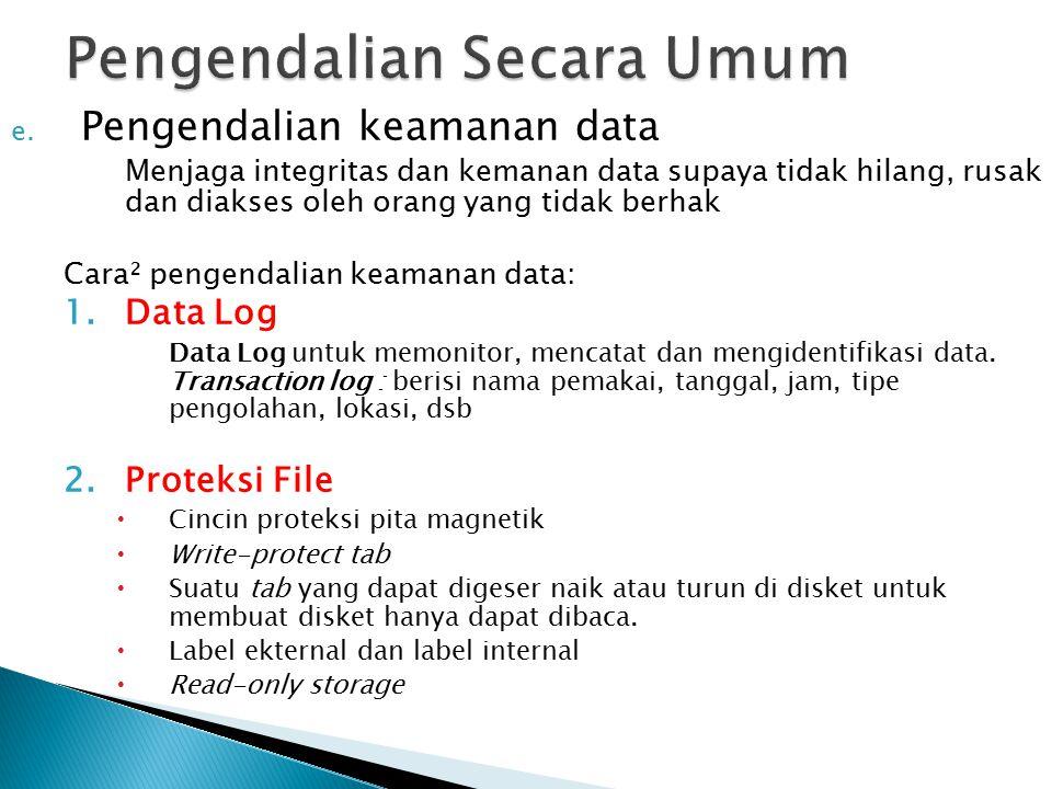 e. Pengendalian keamanan data Menjaga integritas dan kemanan data supaya tidak hilang, rusak dan diakses oleh orang yang tidak berhak Cara² pengendali