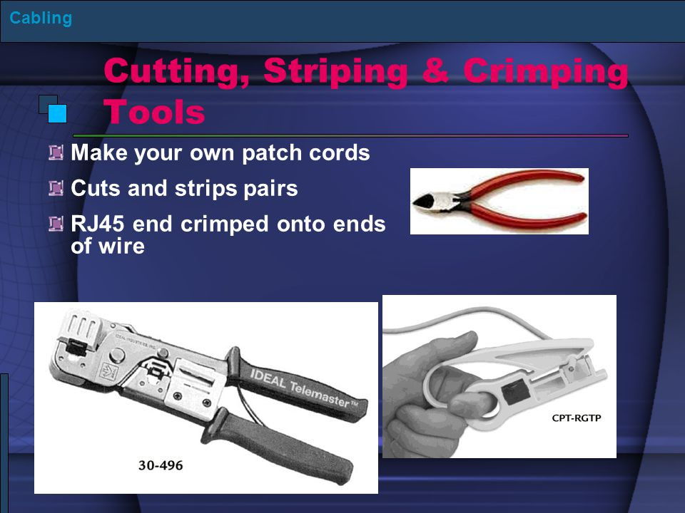 Cutting, Striping & Crimping Tools Make your own patch cords Cuts and strips pairs RJ45 end crimped onto ends of wire Cabling