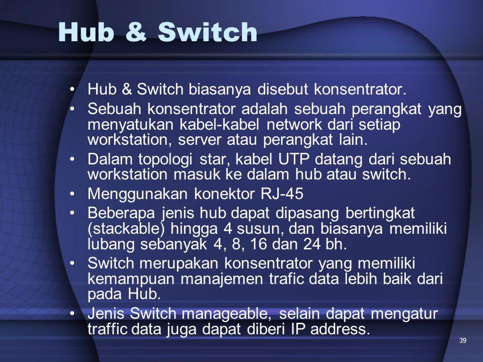 39 Hub & Switch Hub & Switch biasanya disebut konsentrator. Sebuah konsentrator adalah sebuah perangkat yang menyatukan kabel-kabel network dari setia