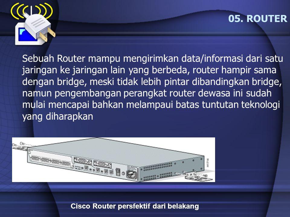 05. ROUTER Cisco Router persfektif dari belakang Sebuah Router mampu mengirimkan data/informasi dari satu jaringan ke jaringan lain yang berbeda, rout