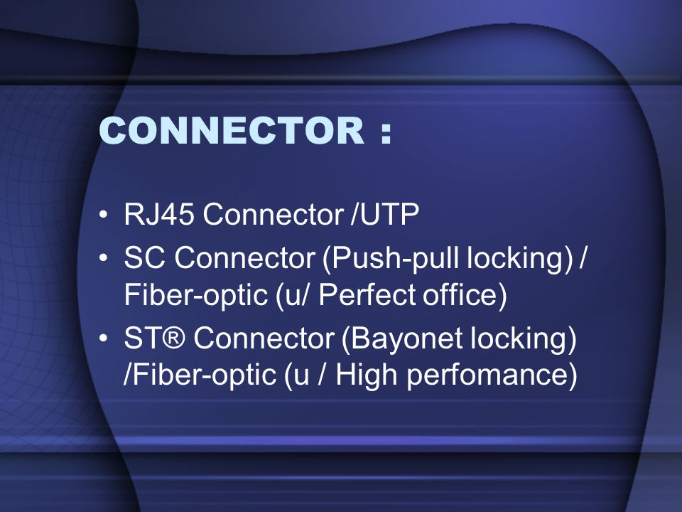 CONNECTOR : RJ45 Connector /UTP SC Connector (Push-pull locking) / Fiber-optic (u/ Perfect office) ST® Connector (Bayonet locking) /Fiber-optic (u / H