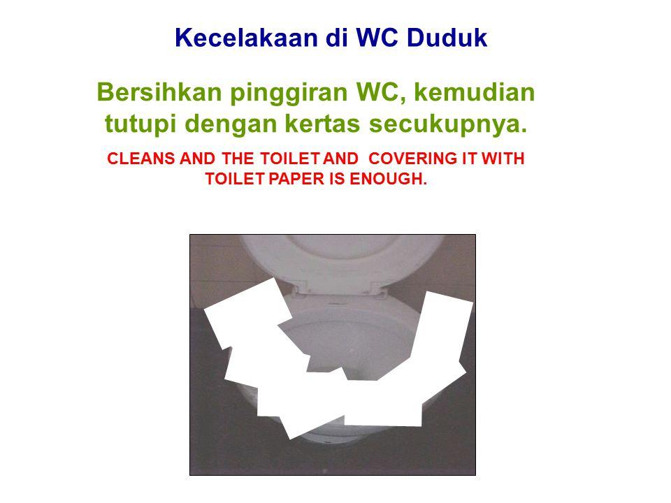Kecelakaan di WC Duduk Bersihkan pinggiran WC, kemudian tutupi dengan kertas secukupnya.