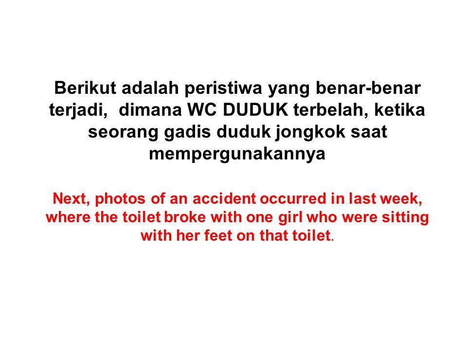 Berikut adalah peristiwa yang benar-benar terjadi, dimana WC DUDUK terbelah, ketika seorang gadis duduk jongkok saat mempergunakannya Next, photos of an accident occurred in last week, where the toilet broke with one girl who were sitting with her feet on that toilet.