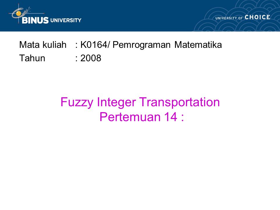 Fuzzy Integer Transportation Pertemuan 14 : Mata kuliah: K0164/ Pemrograman Matematika Tahun: 2008
