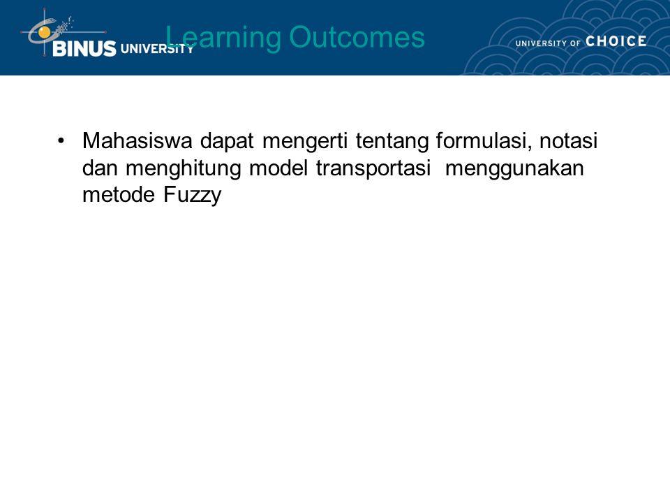 Learning Outcomes Mahasiswa dapat mengerti tentang formulasi, notasi dan menghitung model transportasi menggunakan metode Fuzzy