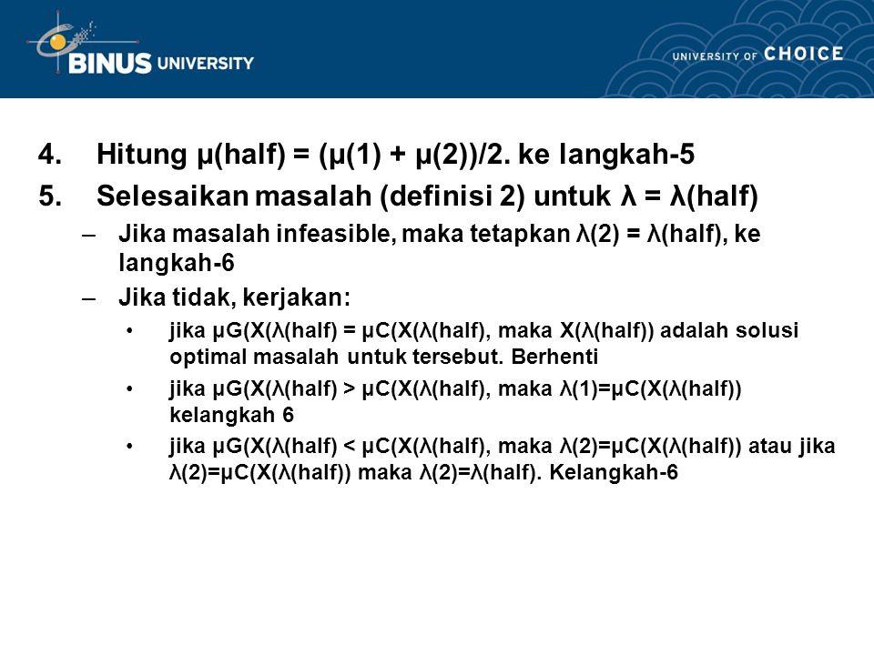 4.Hitung μ(half) = (μ(1) + μ(2))/2. ke langkah-5 5.Selesaikan masalah (definisi 2) untuk λ = λ(half) –Jika masalah infeasible, maka tetapkan λ(2) = λ(
