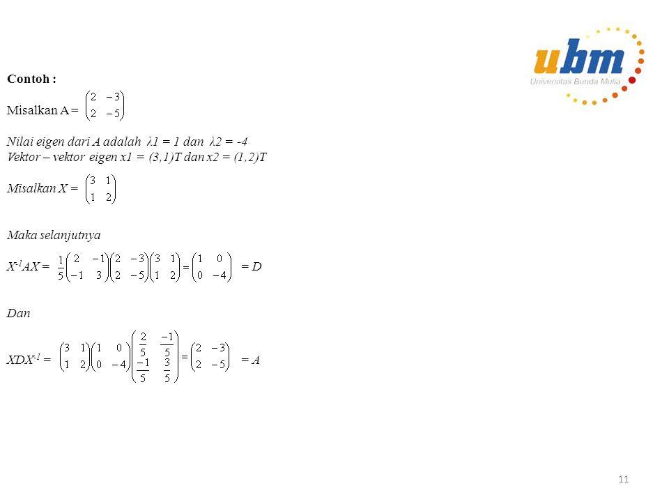 Diagonalisasi Teorema : Jika λ1, λ2, … λn adalah nilai – nilai eigen yang berbeda dari matriks A berordo n x n, dengan vektor – vektor eigen yang Bersesuaian x1, x2, …, xk maka x1, x2, … xk adalah bebas linear Definisi : Suatu matriks A berordo n x n disebut dapat didiagonalisasi jika terdapat matriks X singular dan suatu matriks diagonal D sedemikian rupa sehingga X -1 AX = D Kita katakan bahwa X mendiagonalisasi A.
