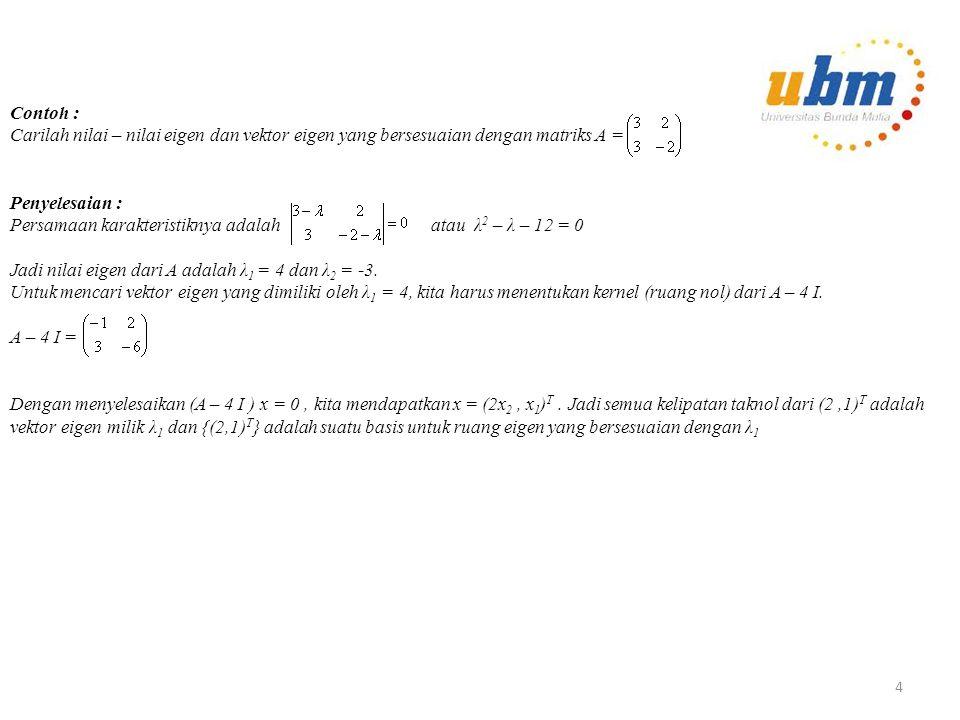 Contoh : Carilah nilai – nilai eigen dan vektor eigen yang bersesuaian dengan matriks A = Penyelesaian : Persamaan karakteristiknya adalah atau λ 2 – λ – 12 = 0 Jadi nilai eigen dari A adalah λ 1 = 4 dan λ 2 = -3.