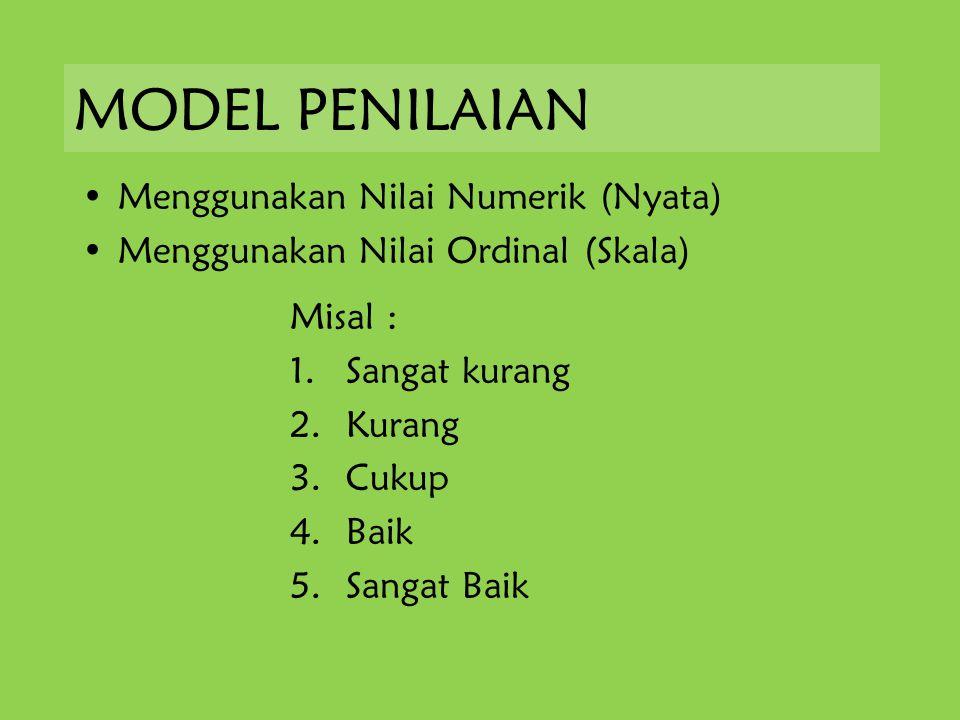 MODEL PENILAIAN Menggunakan Nilai Numerik (Nyata) Menggunakan Nilai Ordinal (Skala) Misal : 1.Sangat kurang 2.Kurang 3.Cukup 4.Baik 5.Sangat Baik