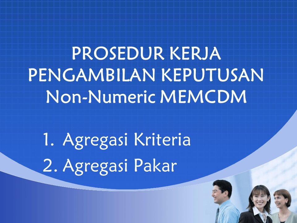 PROSEDUR KERJA PENGAMBILAN KEPUTUSAN Non-Numeric MEMCDM 1.Agregasi Kriteria 2.Agregasi Pakar