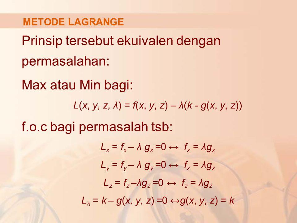 Prinsip tersebut ekuivalen dengan permasalahan: Max atau Min bagi: L(x, y, z, λ) = f(x, y, z) – λ(k - g(x, y, z)) f.o.c bagi permasalah tsb: L x = f x