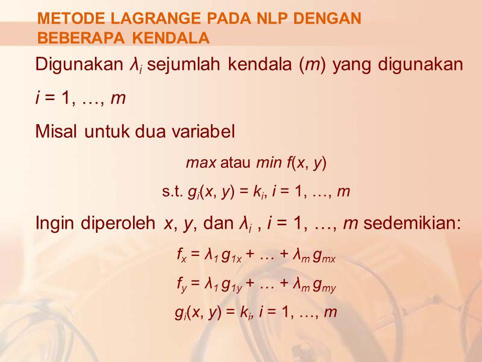 Digunakan λ i sejumlah kendala (m) yang digunakan i = 1, …, m Misal untuk dua variabel max atau min f(x, y) s.t. g i (x, y) = k i, i = 1, …, m Ingin d