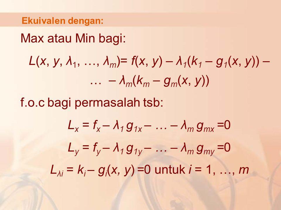 Ekuivalen dengan: Max atau Min bagi: L(x, y, λ 1, …, λ m )= f(x, y) – λ 1 (k 1 – g 1 (x, y)) – … – λ m (k m – g m (x, y)) f.o.c bagi permasalah tsb: L