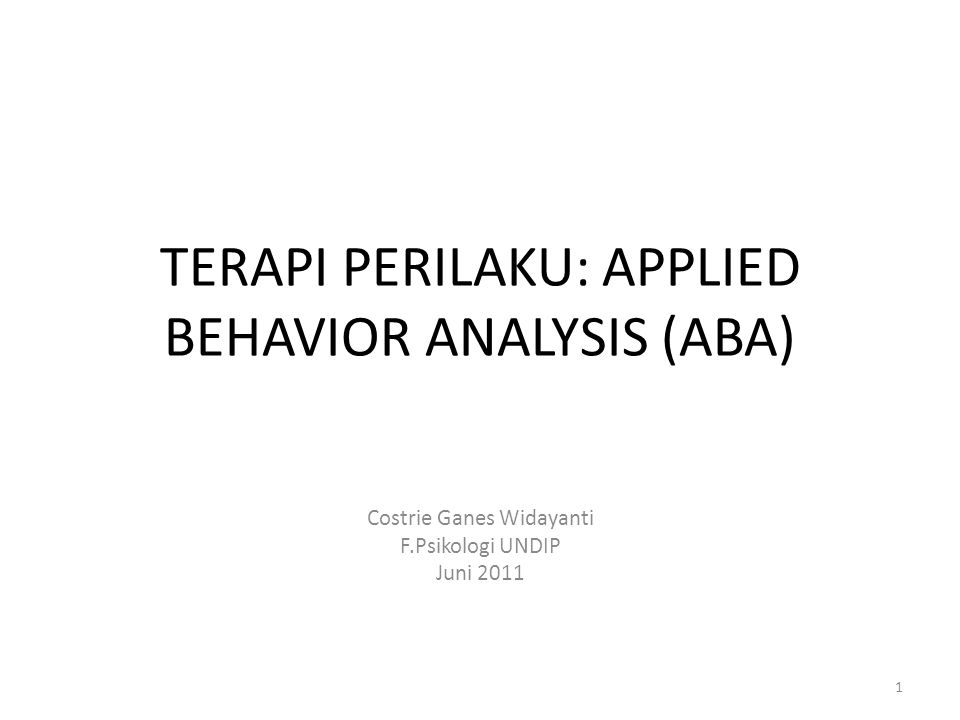TERAPI PERILAKU: APPLIED BEHAVIOR ANALYSIS (ABA) Costrie Ganes Widayanti F.Psikologi UNDIP Juni 2011 1