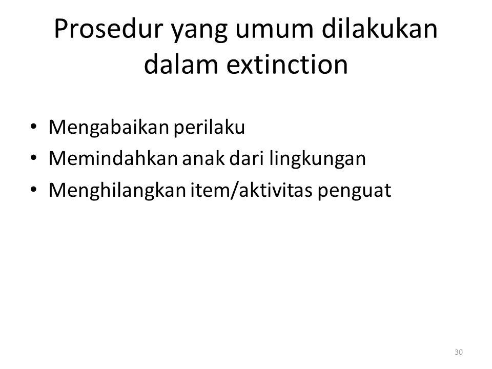 Prosedur yang umum dilakukan dalam extinction Mengabaikan perilaku Memindahkan anak dari lingkungan Menghilangkan item/aktivitas penguat 30