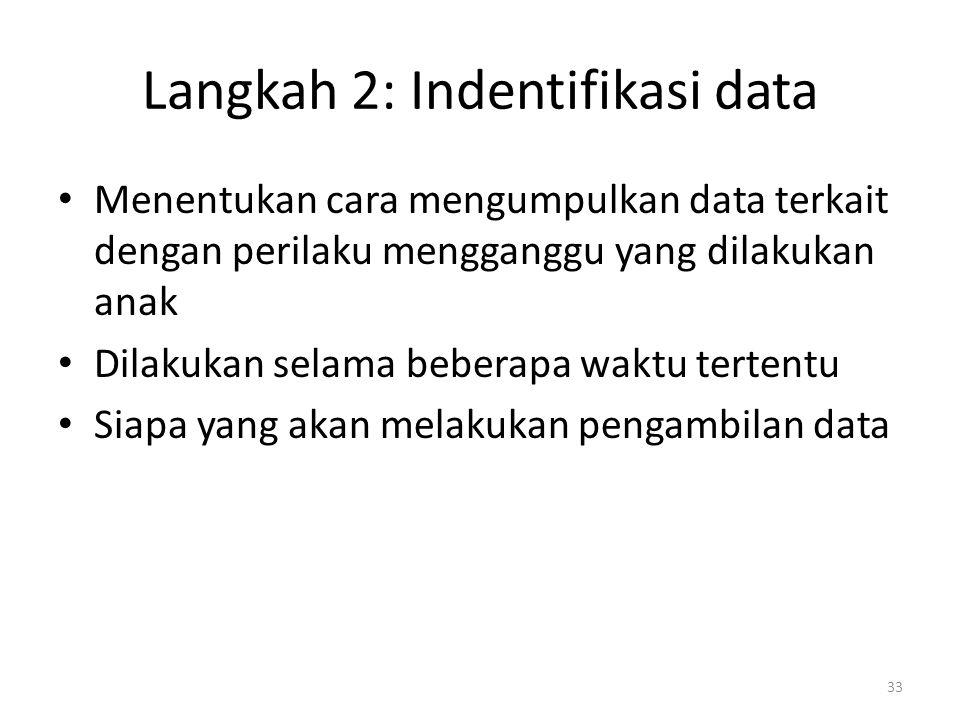 Langkah 2: Indentifikasi data Menentukan cara mengumpulkan data terkait dengan perilaku mengganggu yang dilakukan anak Dilakukan selama beberapa waktu