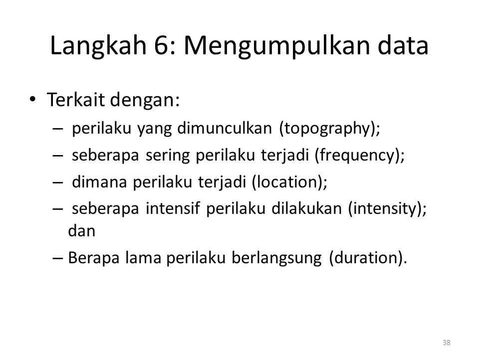 Langkah 6: Mengumpulkan data Terkait dengan: – perilaku yang dimunculkan (topography); – seberapa sering perilaku terjadi (frequency); – dimana perila