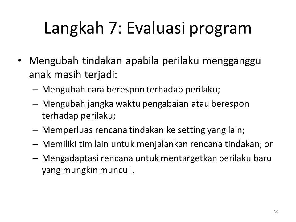 Langkah 7: Evaluasi program Mengubah tindakan apabila perilaku mengganggu anak masih terjadi: – Mengubah cara berespon terhadap perilaku; – Mengubah j