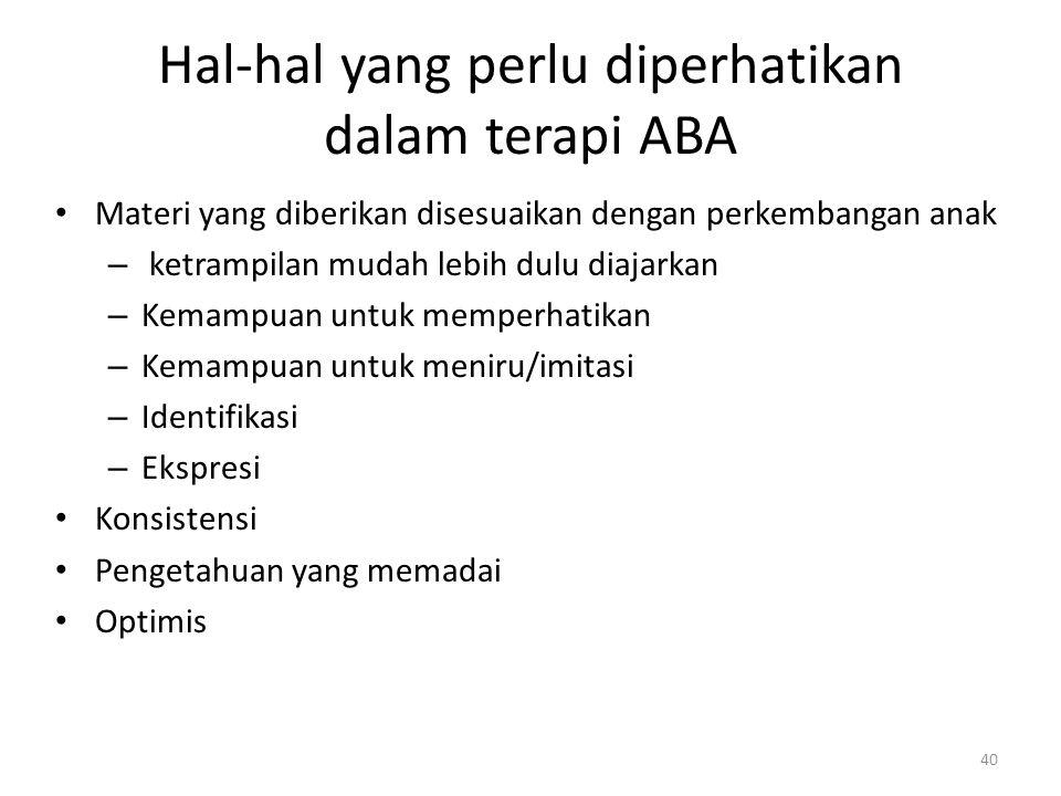 Hal-hal yang perlu diperhatikan dalam terapi ABA Materi yang diberikan disesuaikan dengan perkembangan anak – ketrampilan mudah lebih dulu diajarkan –