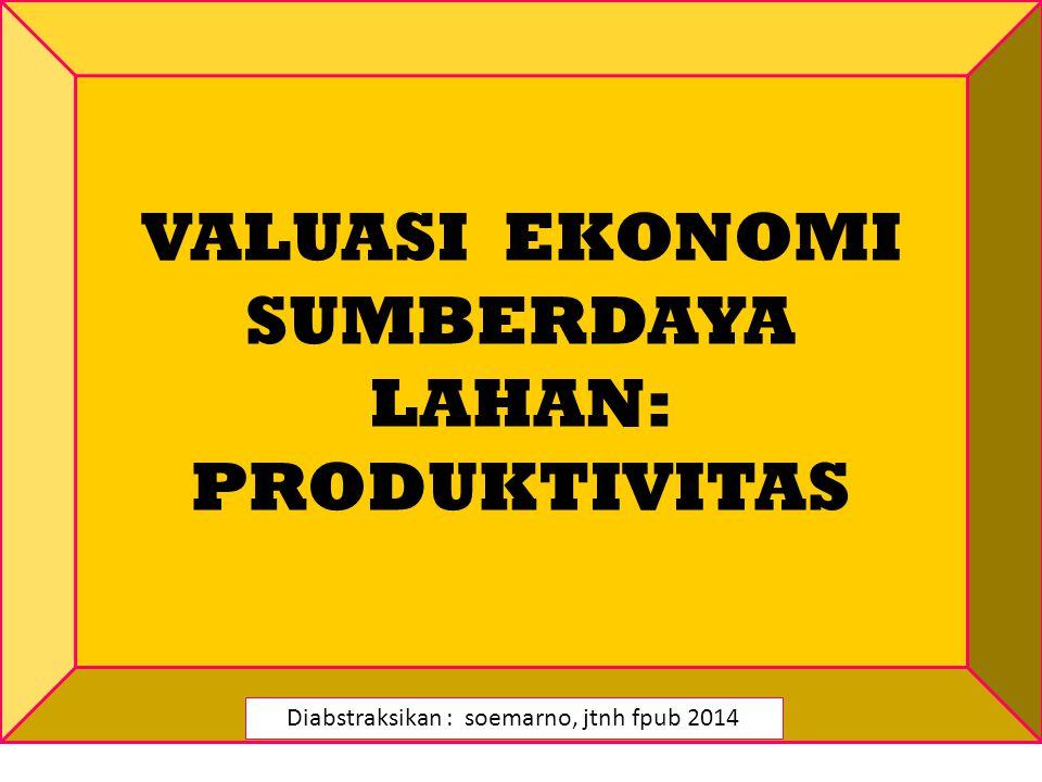 VALUASI EKONOMI SUMBERDAYA LAHAN: PRODUKTIVITAS Diabstraksikan : soemarno, jtnh fpub 2014