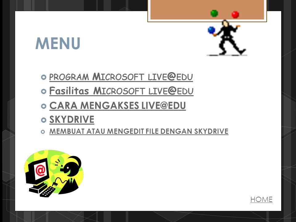  PROGRAM M ICROSOFT LIVE @ EDU PROGRAM M ICROSOFT LIVE @ EDU  Fasilitas M ICROSOFT LIVE @ EDU Fasilitas M ICROSOFT LIVE @ EDU  CARA MENGAKSES LIVE@EDU CARA MENGAKSES LIVE@EDU  SKYDRIVE SKYDRIVE  MEMBUAT ATAU MENGEDIT FILE DENGAN SKYDRIVE MEMBUAT ATAU MENGEDIT FILE DENGAN SKYDRIVE HOME