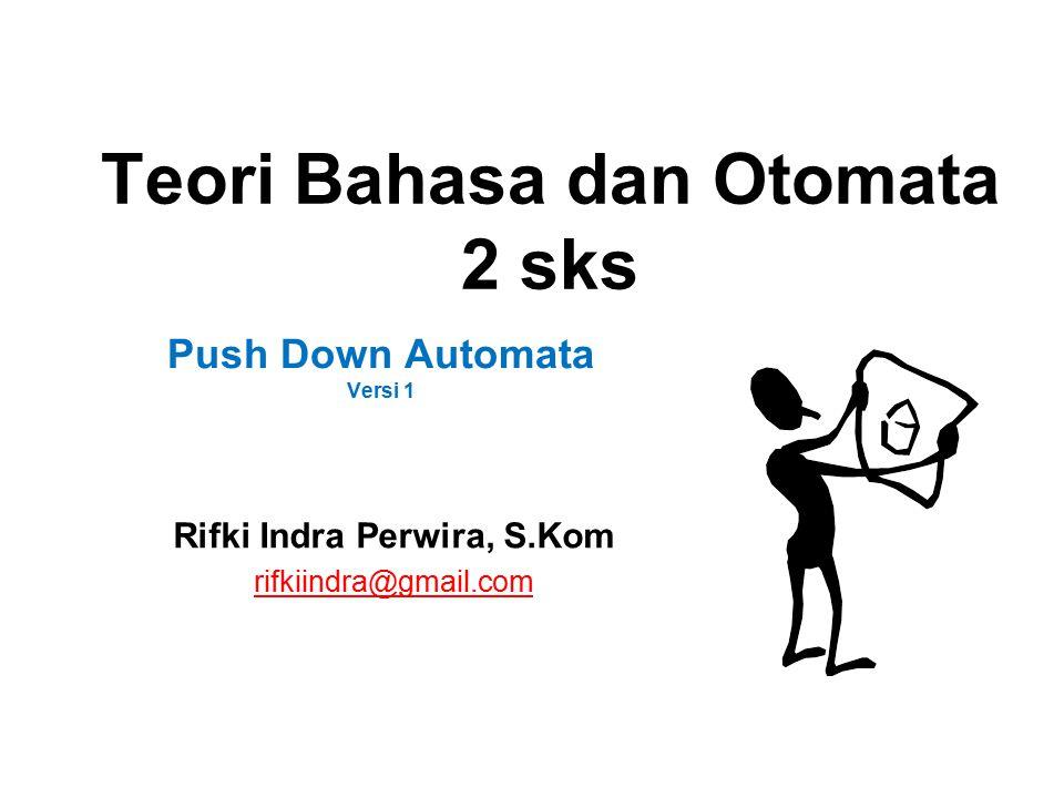 Teori Bahasa dan Otomata 2 sks Rifki Indra Perwira, S.Kom rifkiindra@gmail.com Push Down Automata Versi 1