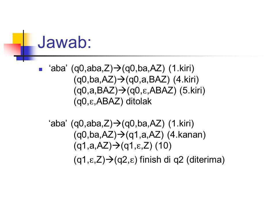 Jawab: 'aba' (q0,aba,Z)  (q0,ba,AZ) (1.kiri) (q0,ba,AZ)  (q0,a,BAZ) (4.kiri) (q0,a,BAZ)  (q0, ɛ,ABAZ) (5.kiri) (q0, ɛ,ABAZ) ditolak 'aba' (q0,aba,Z)  (q0,ba,AZ) (1.kiri) (q0,ba,AZ)  (q1,a,AZ) (4.kanan) (q1,a,AZ)  (q1, ɛ,Z) (10) (q1, ɛ,Z)  (q2, ɛ ) finish di q2 (diterima)