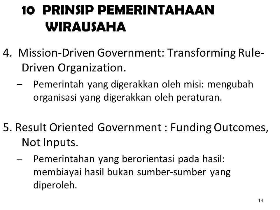 10 PRINSIP PEMERINTAHAAN WIRAUSAHA 4. Mission-Driven Government: Transforming Rule- Driven Organization. –Pemerintah yang digerakkan oleh misi: mengub