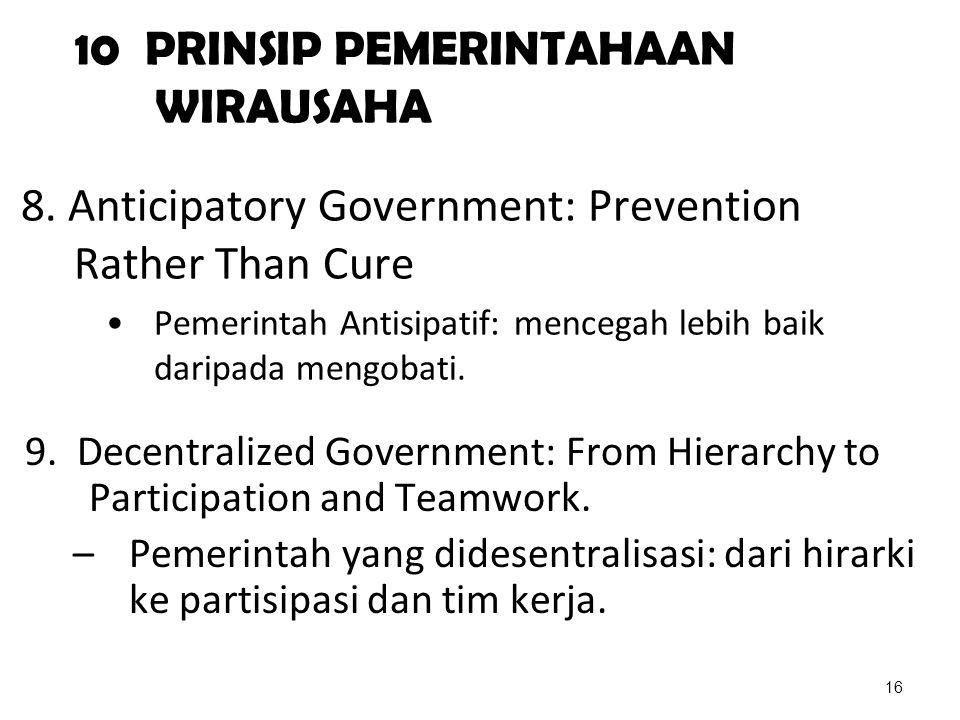 10 PRINSIP PEMERINTAHAAN WIRAUSAHA 8. Anticipatory Government: Prevention Rather Than Cure Pemerintah Antisipatif: mencegah lebih baik daripada mengob