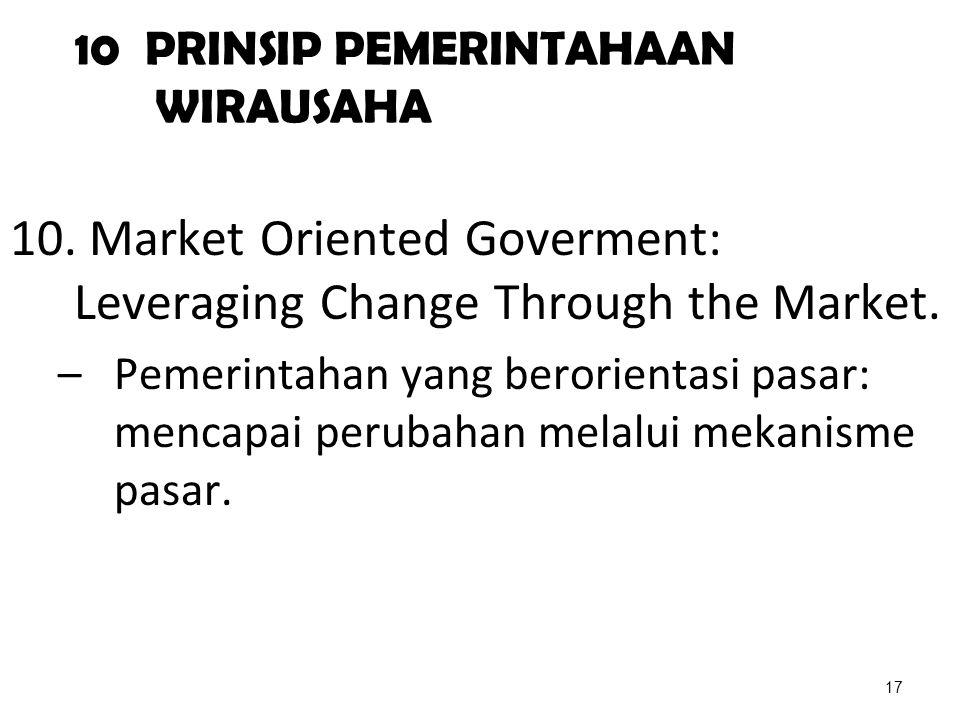 10 PRINSIP PEMERINTAHAAN WIRAUSAHA 10. Market Oriented Goverment: Leveraging Change Through the Market. –Pemerintahan yang berorientasi pasar: mencapa