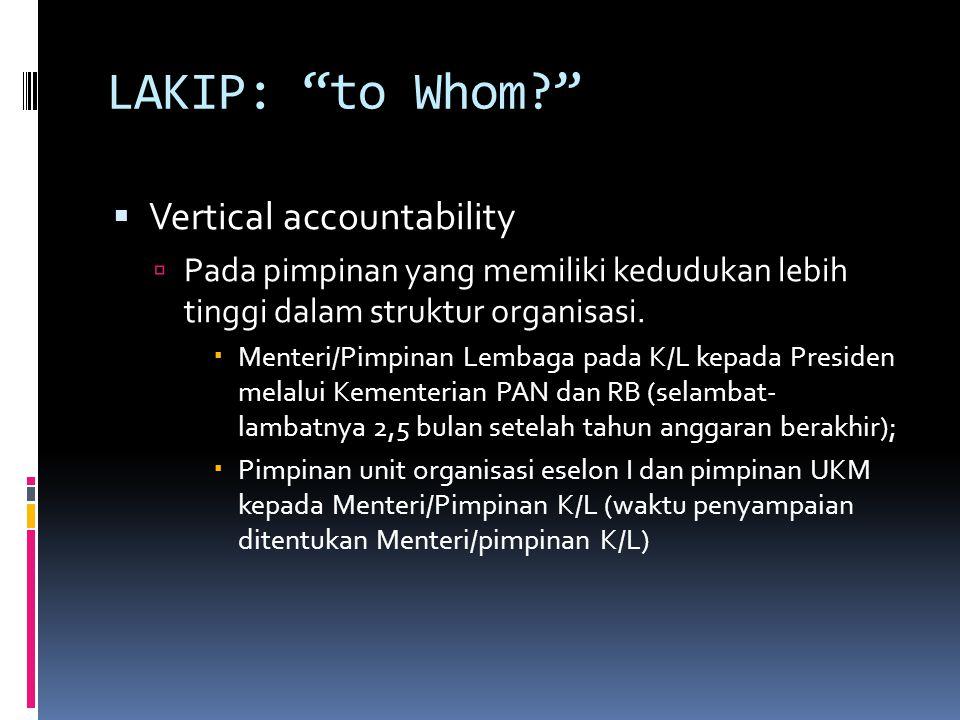 LAKIP: to Whom?  Vertical accountability  Pada pimpinan yang memiliki kedudukan lebih tinggi dalam struktur organisasi.