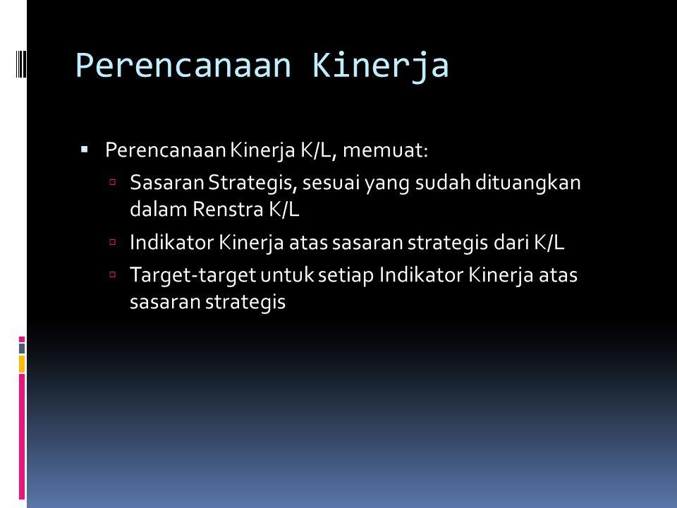 Perencanaan Kinerja  Perencanaan Kinerja K/L, memuat:  Sasaran Strategis, sesuai yang sudah dituangkan dalam Renstra K/L  Indikator Kinerja atas sasaran strategis dari K/L  Target-target untuk setiap Indikator Kinerja atas sasaran strategis