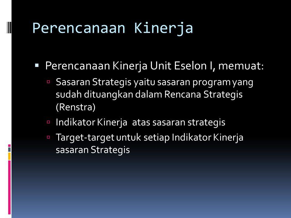 Perencanaan Kinerja  Perencanaan Kinerja Unit Eselon I, memuat:  Sasaran Strategis yaitu sasaran program yang sudah dituangkan dalam Rencana Strategis (Renstra)  Indikator Kinerja atas sasaran strategis  Target-target untuk setiap Indikator Kinerja sasaran Strategis