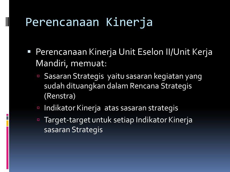 Perencanaan Kinerja  Perencanaan Kinerja Unit Eselon II/Unit Kerja Mandiri, memuat:  Sasaran Strategis yaitu sasaran kegiatan yang sudah dituangkan dalam Rencana Strategis (Renstra)  Indikator Kinerja atas sasaran strategis  Target-target untuk setiap Indikator Kinerja sasaran Strategis