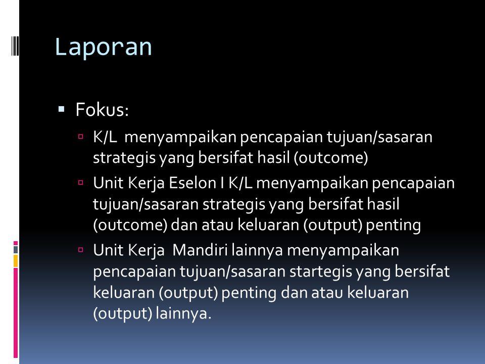 Laporan  Fokus:  K/L menyampaikan pencapaian tujuan/sasaran strategis yang bersifat hasil (outcome)  Unit Kerja Eselon I K/L menyampaikan pencapaian tujuan/sasaran strategis yang bersifat hasil (outcome) dan atau keluaran (output) penting  Unit Kerja Mandiri lainnya menyampaikan pencapaian tujuan/sasaran startegis yang bersifat keluaran (output) penting dan atau keluaran (output) lainnya.