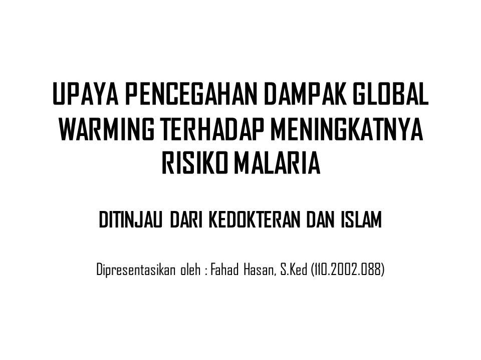 UPAYA PENCEGAHAN DAMPAK GLOBAL WARMING TERHADAP MENINGKATNYA RISIKO MALARIA DITINJAU DARI KEDOKTERAN DAN ISLAM Dipresentasikan oleh : Fahad Hasan, S.Ked (110.2002.088)