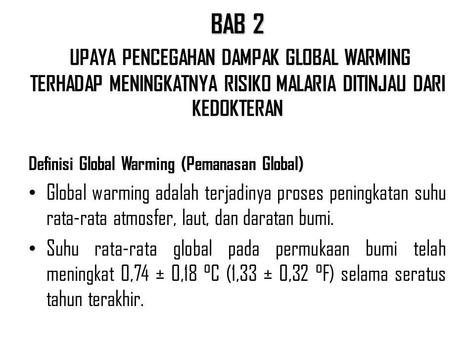 BAB 2 BAB 2 UPAYA PENCEGAHAN DAMPAK GLOBAL WARMING TERHADAP MENINGKATNYA RISIKO MALARIA DITINJAU DARI KEDOKTERAN Definisi Global Warming (Pemanasan Global) Global warming adalah terjadinya proses peningkatan suhu rata-rata atmosfer, laut, dan daratan bumi.