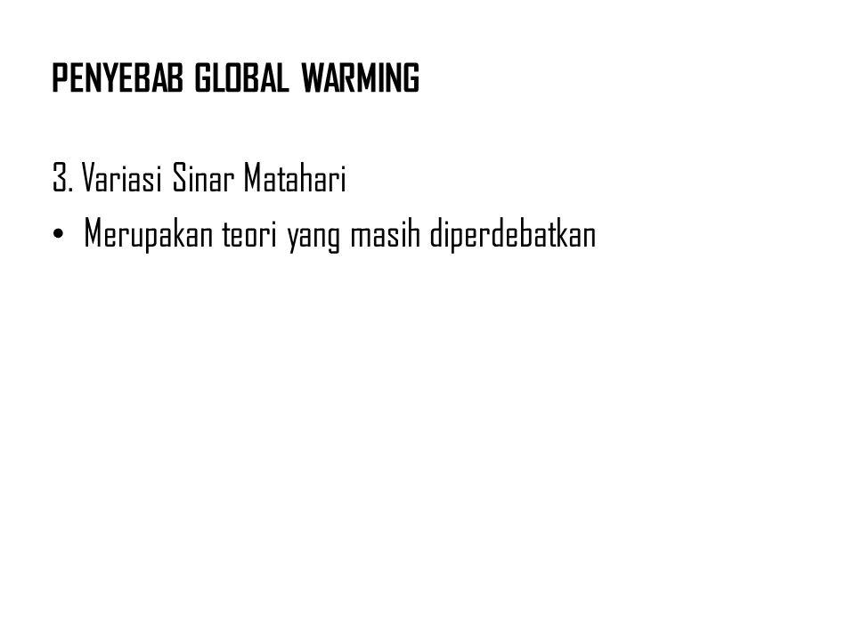 PENYEBAB GLOBAL WARMING 3. Variasi Sinar Matahari Merupakan teori yang masih diperdebatkan