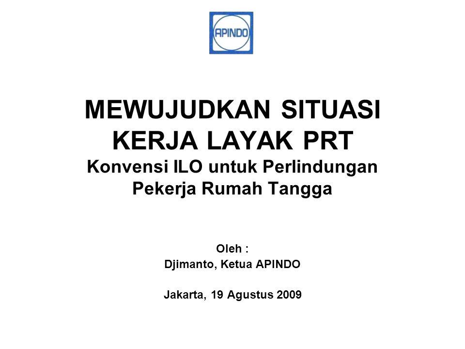 MEWUJUDKAN SITUASI KERJA LAYAK PRT Konvensi ILO untuk Perlindungan Pekerja Rumah Tangga Oleh : Djimanto, Ketua APINDO Jakarta, 19 Agustus 2009