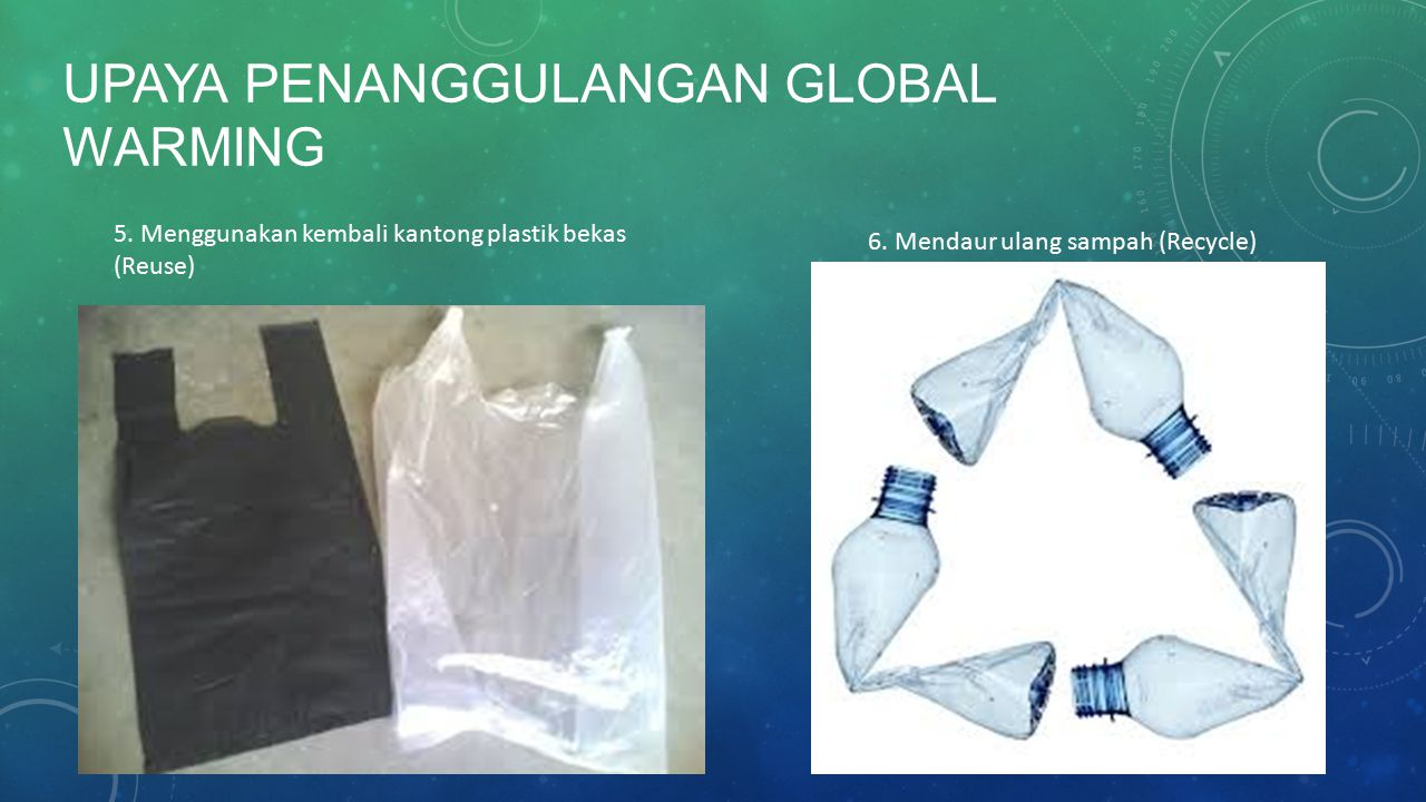 UPAYA PENANGGULANGAN GLOBAL WARMING 5. Menggunakan kembali kantong plastik bekas (Reuse) 6. Mendaur ulang sampah (Recycle)