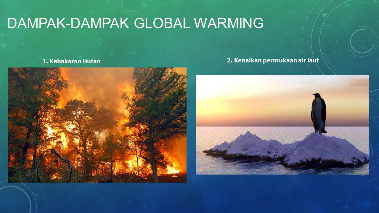 DAMPAK-DAMPAK GLOBAL WARMING 1. Kebakaran Hutan 2. Kenaikan permukaan air laut