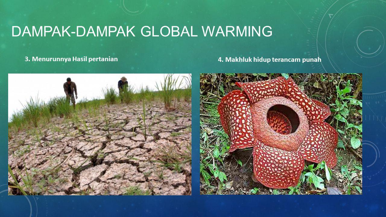DAMPAK-DAMPAK GLOBAL WARMING 3. Menurunnya Hasil pertanian 4. Makhluk hidup terancam punah