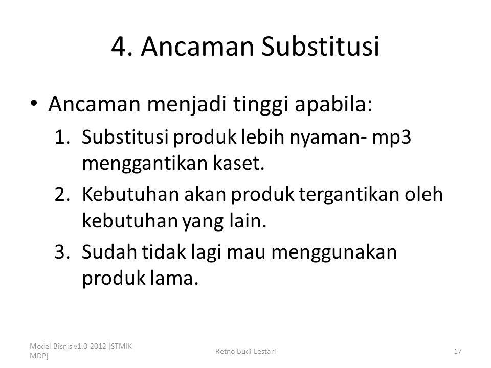 4. Ancaman Substitusi Ancaman menjadi tinggi apabila: 1.Substitusi produk lebih nyaman- mp3 menggantikan kaset. 2.Kebutuhan akan produk tergantikan ol