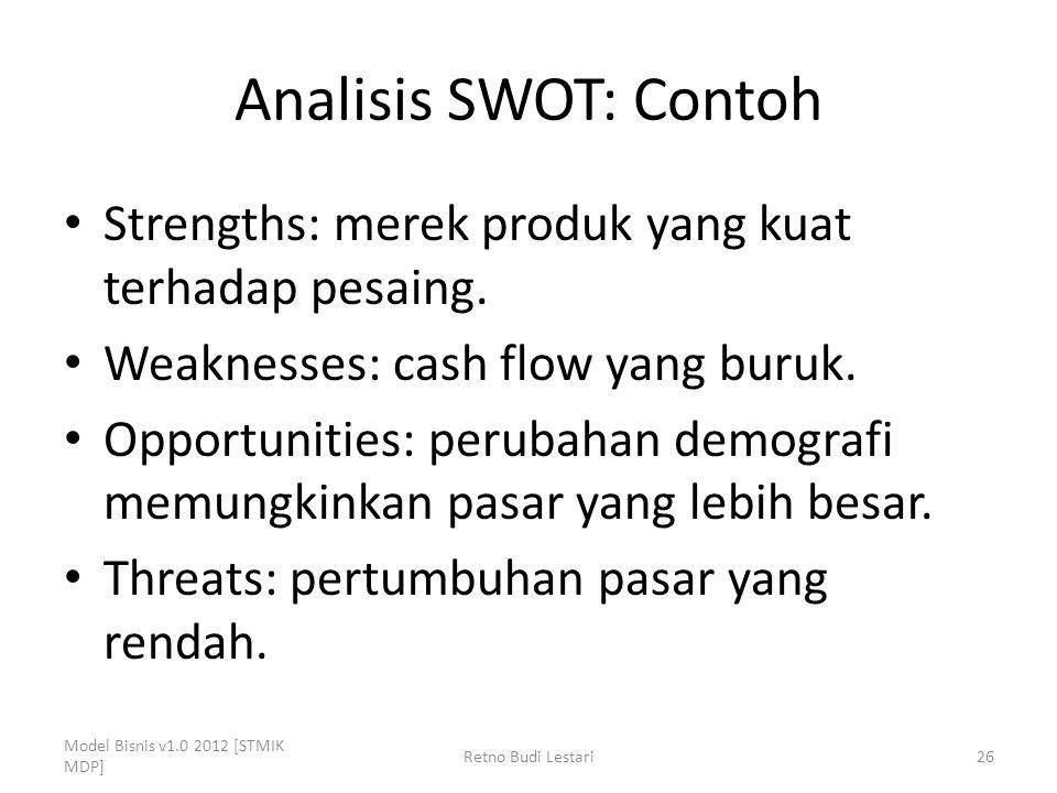Analisis SWOT: Contoh Strengths: merek produk yang kuat terhadap pesaing. Weaknesses: cash flow yang buruk. Opportunities: perubahan demografi memungk