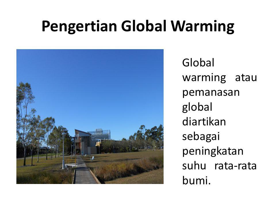 Pengertian Global Warming Global warming atau pemanasan global diartikan sebagai peningkatan suhu rata-rata bumi.